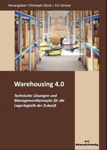 Warehousing 4.0 - Technische Lösungen und Managementkonzepte für die Lagerlogistik der Zukunft